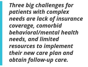 Three big challenges for patients with complex needs are lack of insurance coverage, comorbid behavioral/mental health needs, and limited resources to implement their new care plan and obtain follow-up care.